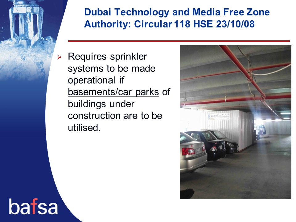 Dubai Technology and Media Free Zone Authority: Circular 118 HSE 23/10/08  Requires sprinkler systems to be made operational if basements/car parks of buildings under construction are to be utilised.