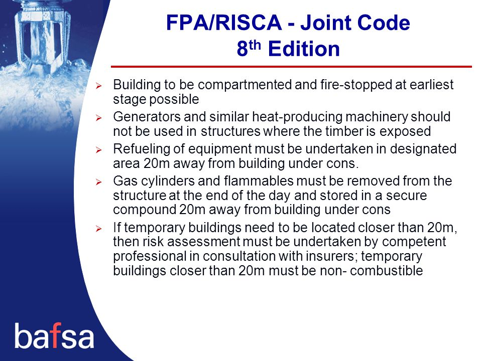 FPA/RISCA - Joint Code 8 th Edition  Building to be compartmented and fire-stopped at earliest stage possible  Generators and similar heat-producing machinery should not be used in structures where the timber is exposed  Refueling of equipment must be undertaken in designated area 20m away from building under cons.