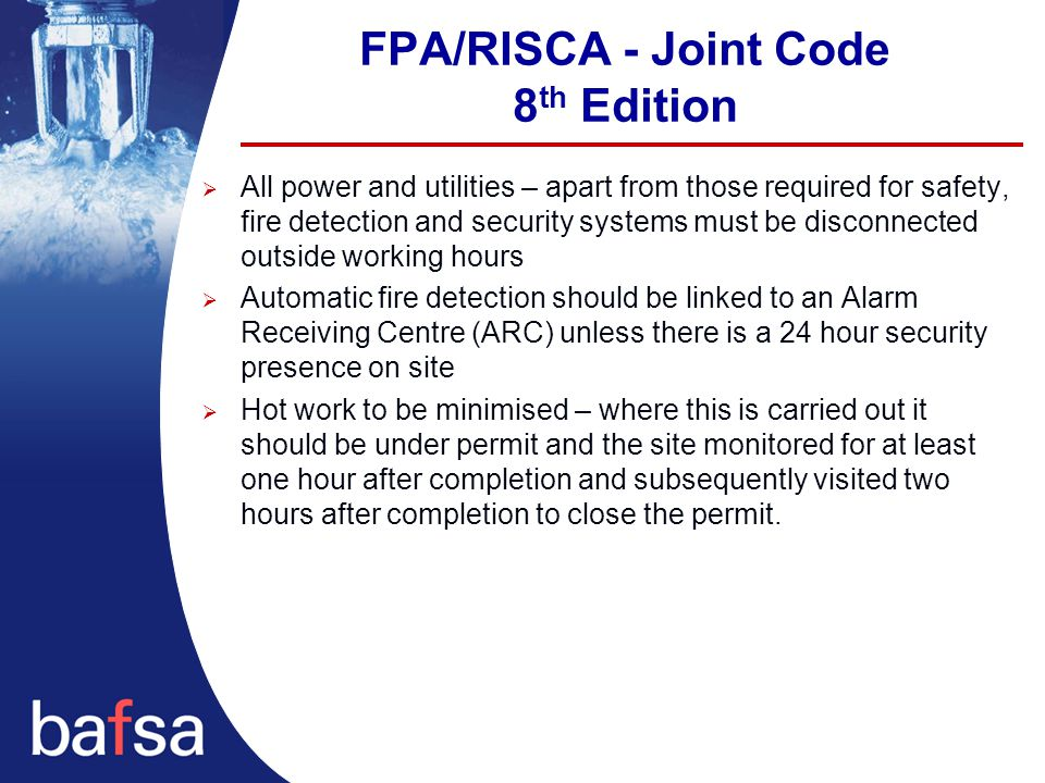 FPA/RISCA - Joint Code 8 th Edition  All power and utilities – apart from those required for safety, fire detection and security systems must be disconnected outside working hours  Automatic fire detection should be linked to an Alarm Receiving Centre (ARC) unless there is a 24 hour security presence on site  Hot work to be minimised – where this is carried out it should be under permit and the site monitored for at least one hour after completion and subsequently visited two hours after completion to close the permit.