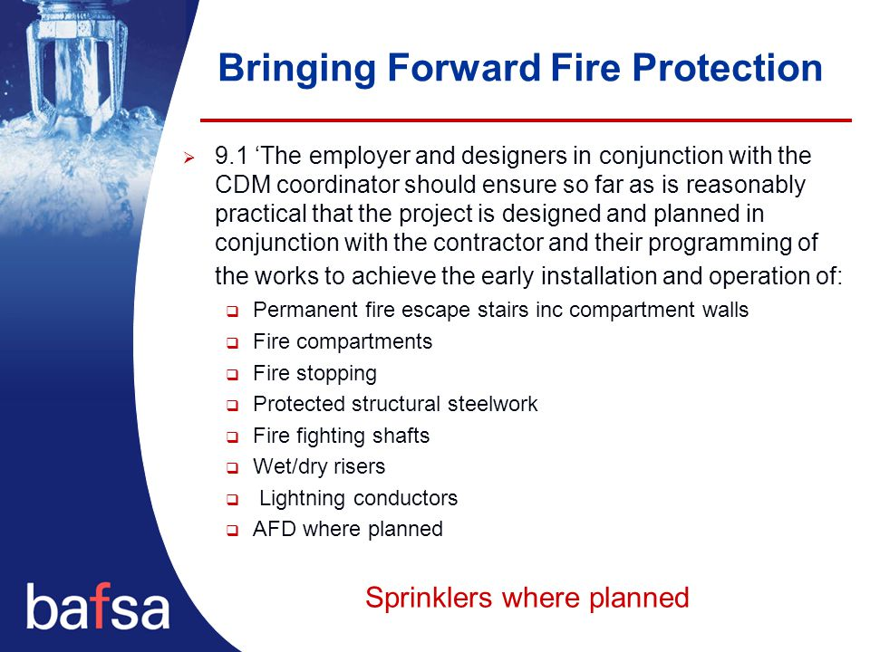 Bringing Forward Fire Protection  9.1 'The employer and designers in conjunction with the CDM coordinator should ensure so far as is reasonably practical that the project is designed and planned in conjunction with the contractor and their programming of the works to achieve the early installation and operation of:  Permanent fire escape stairs inc compartment walls  Fire compartments  Fire stopping  Protected structural steelwork  Fire fighting shafts  Wet/dry risers  Lightning conductors  AFD where planned Sprinklers where planned