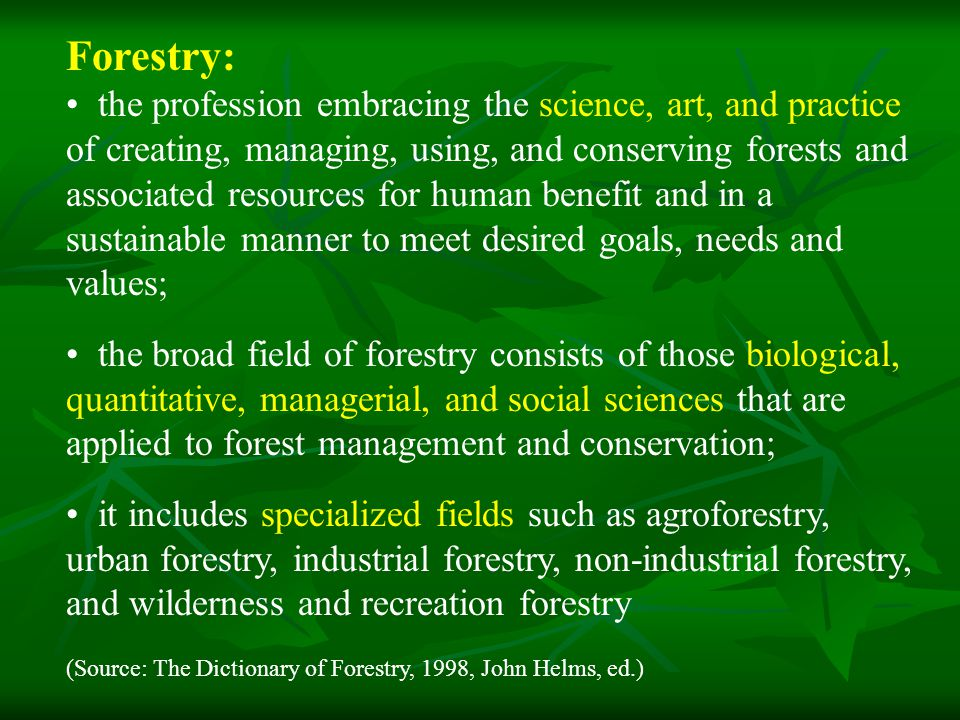 Forestry: the profession embracing the science, art, and practice of creating, managing, using, and conserving forests and associated resources for human benefit and in a sustainable manner to meet desired goals, needs and values; the broad field of forestry consists of those biological, quantitative, managerial, and social sciences that are applied to forest management and conservation; it includes specialized fields such as agroforestry, urban forestry, industrial forestry, non-industrial forestry, and wilderness and recreation forestry (Source: The Dictionary of Forestry, 1998, John Helms, ed.)