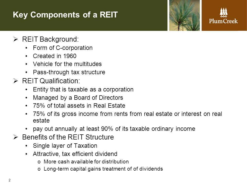 2 Key Components of a REIT  REIT Background: Form of C-corporation Created in 1960 Vehicle for the multitudes Pass-through tax structure  REIT Qualification: Entity that is taxable as a corporation Managed by a Board of Directors 75% of total assets in Real Estate 75% of its gross income from rents from real estate or interest on real estate pay out annually at least 90% of its taxable ordinary income  Benefits of the REIT Structure Single layer of Taxation Attractive, tax efficient dividend oMore cash available for distribution oLong-term capital gains treatment of of dividends