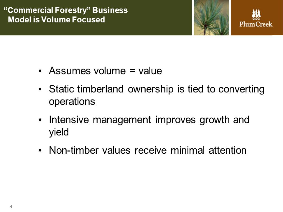 4 Commercial Forestry Business Model is Volume Focused Assumes volume = value Static timberland ownership is tied to converting operations Intensive management improves growth and yield Non-timber values receive minimal attention