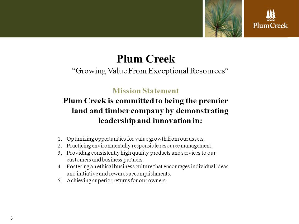6 Plum Creek Growing Value From Exceptional Resources Mission Statement Plum Creek is committed to being the premier land and timber company by demonstrating leadership and innovation in: 1.Optimizing opportunities for value growth from our assets.