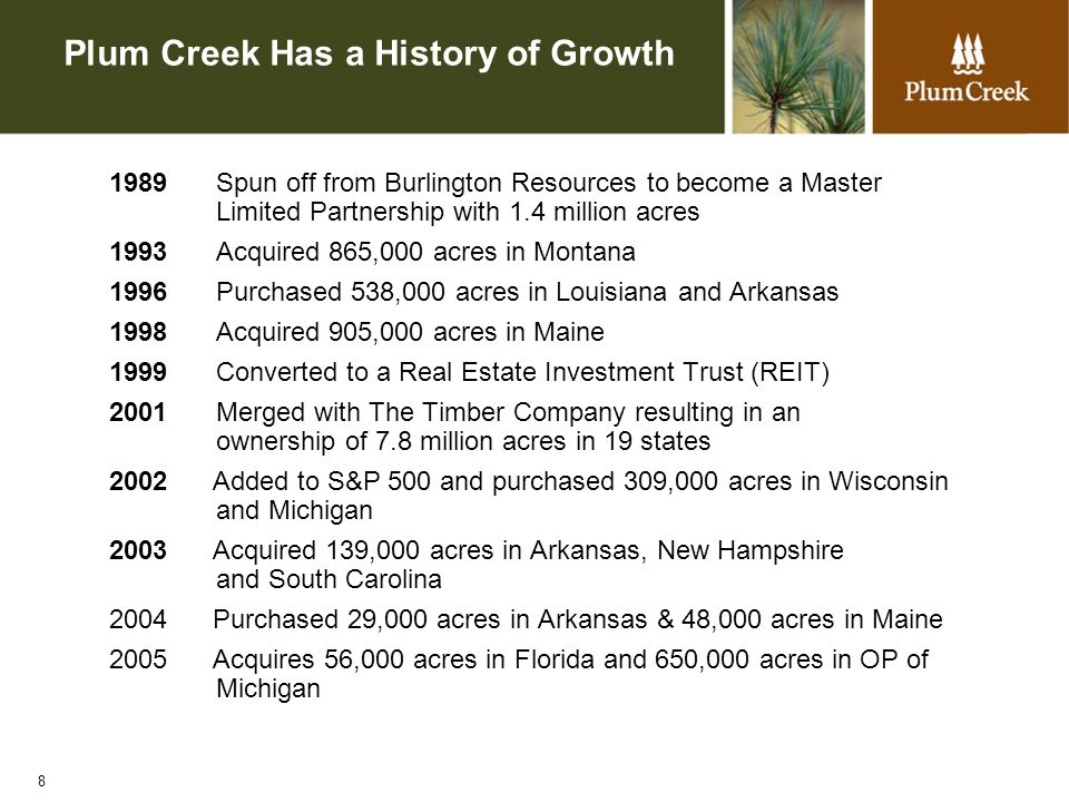 8 Plum Creek Has a History of Growth 1989 Spun off from Burlington Resources to become a Master Limited Partnership with 1.4 million acres 1993 Acquired 865,000 acres in Montana 1996 Purchased 538,000 acres in Louisiana and Arkansas 1998 Acquired 905,000 acres in Maine 1999 Converted to a Real Estate Investment Trust (REIT) 2001 Merged with The Timber Company resulting in an ownership of 7.8 million acres in 19 states 2002 Added to S&P 500 and purchased 309,000 acres in Wisconsin and Michigan 2003 Acquired 139,000 acres in Arkansas, New Hampshire and South Carolina 2004 Purchased 29,000 acres in Arkansas & 48,000 acres in Maine 2005 Acquires 56,000 acres in Florida and 650,000 acres in OP of Michigan