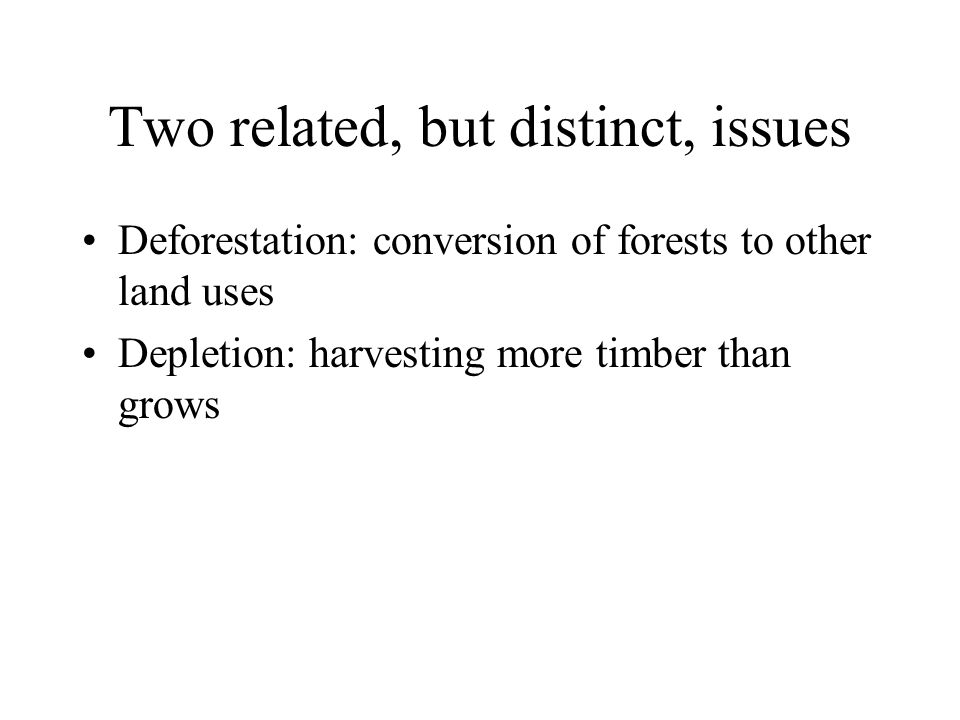 Two related, but distinct, issues Deforestation: conversion of forests to other land uses Depletion: harvesting more timber than grows