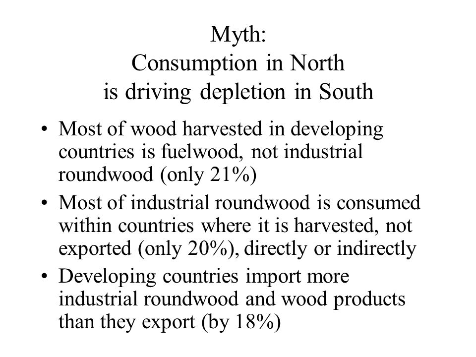 Myth: Consumption in North is driving depletion in South Most of wood harvested in developing countries is fuelwood, not industrial roundwood (only 21%) Most of industrial roundwood is consumed within countries where it is harvested, not exported (only 20%), directly or indirectly Developing countries import more industrial roundwood and wood products than they export (by 18%)