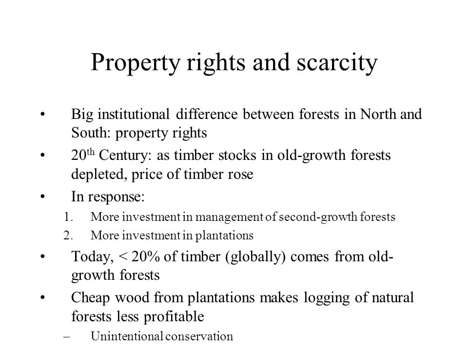 Property rights and scarcity Big institutional difference between forests in North and South: property rights 20 th Century: as timber stocks in old-growth forests depleted, price of timber rose In response: 1.More investment in management of second-growth forests 2.More investment in plantations Today, < 20% of timber (globally) comes from old- growth forests Cheap wood from plantations makes logging of natural forests less profitable –Unintentional conservation