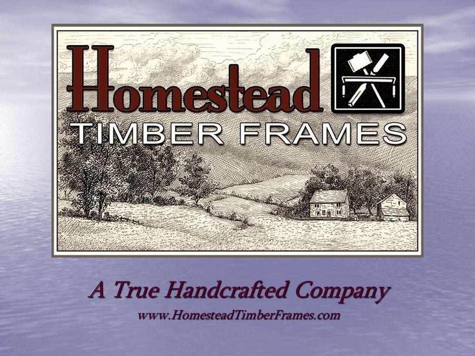 A True Handcrafted Company www.HomesteadTimberFrames.com