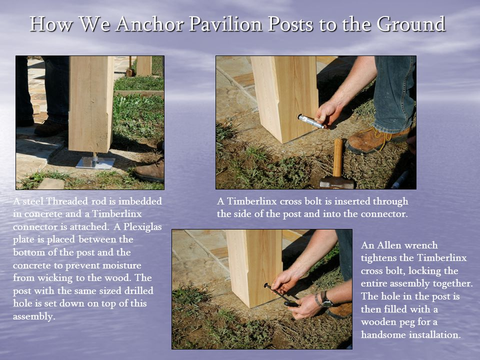 How We Anchor Pavilion Posts to the Ground A steel Threaded rod is imbedded in concrete and a Timberlinx connector is attached. A Plexiglas plate is p