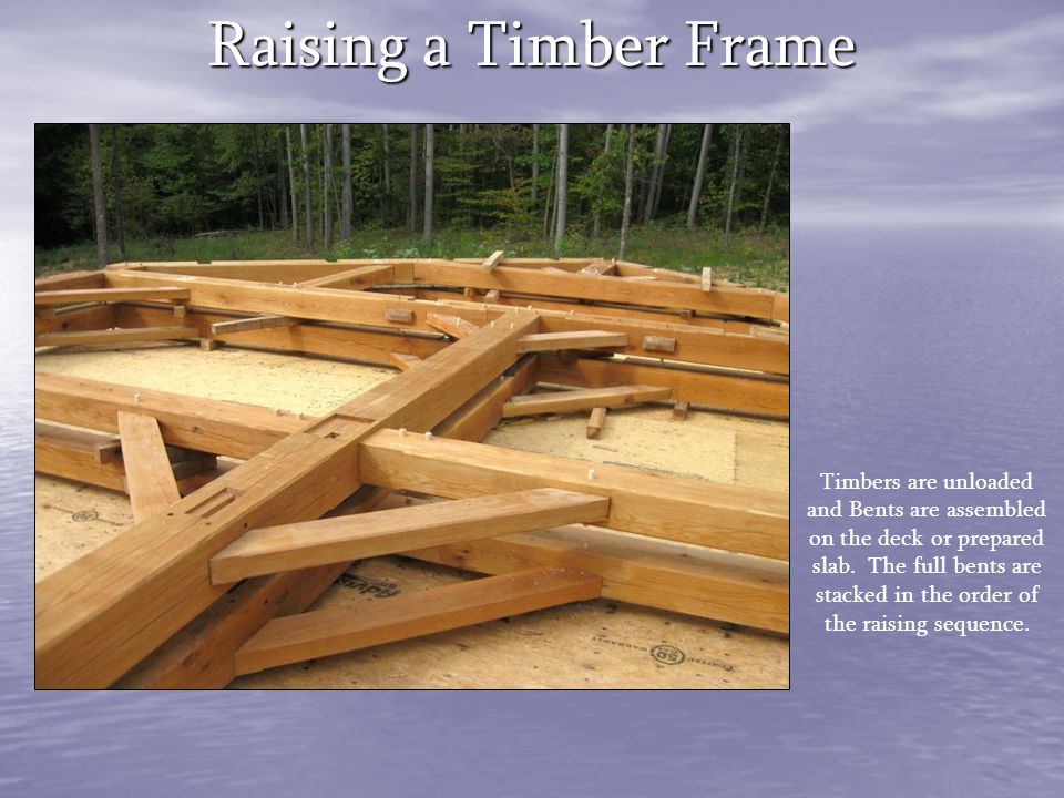 Raising a Timber Frame Timbers are unloaded and Bents are assembled on the deck or prepared slab. The full bents are stacked in the order of the raisi