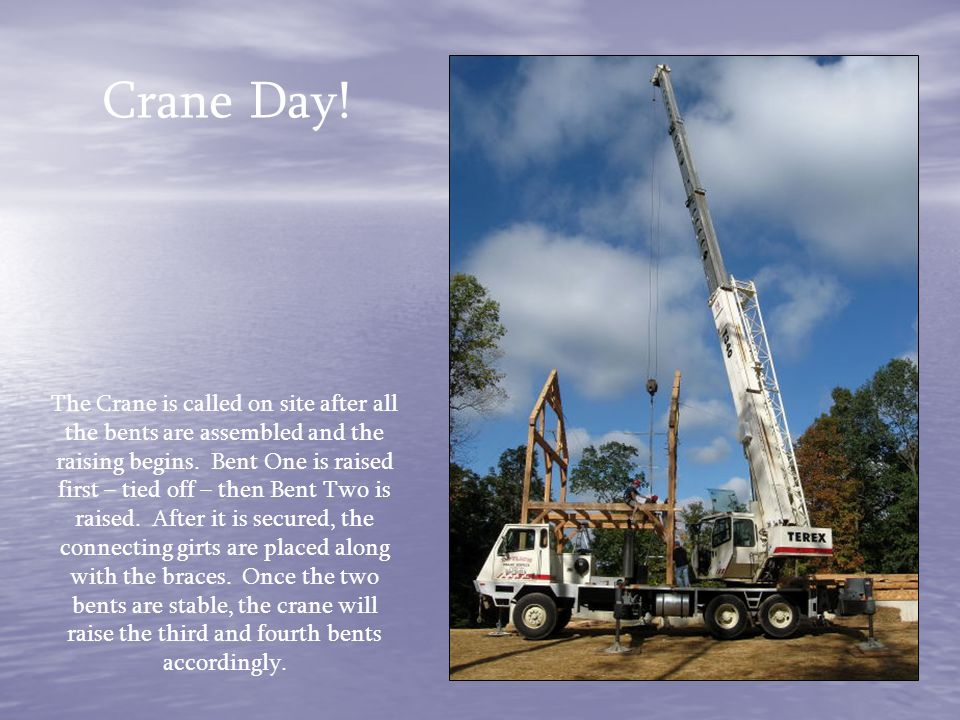 The Crane is called on site after all the bents are assembled and the raising begins. Bent One is raised first – tied off – then Bent Two is raised. A