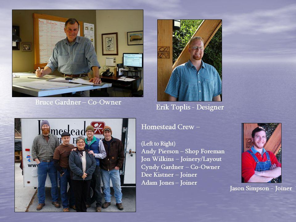 Bruce Gardner – Co-Owner Erik Toplis - Designer Homestead Crew – (Left to Right) Andy Pierson – Shop Foreman Jon Wilkins – Joinery/Layout Cyndy Gardne