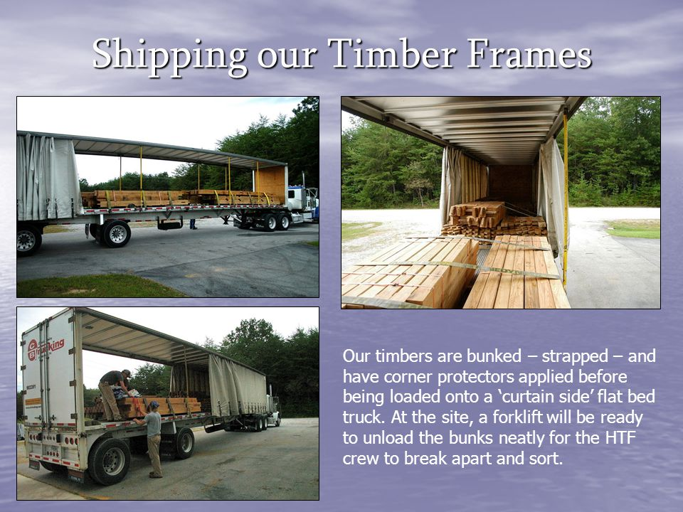 Shipping our Timber Frames Our timbers are bunked – strapped – and have corner protectors applied before being loaded onto a 'curtain side' flat bed t