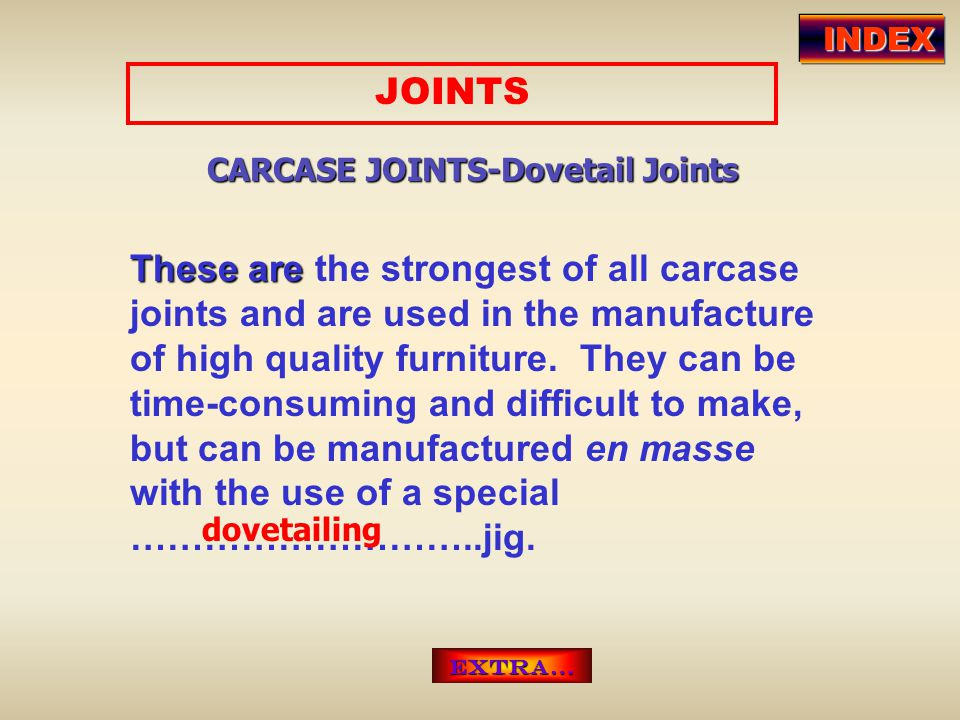 JOINTS CARCASE JOINTS-Dovetail Joints These are are the strongest of all carcase joints and are used in the manufacture of high quality furniture. The