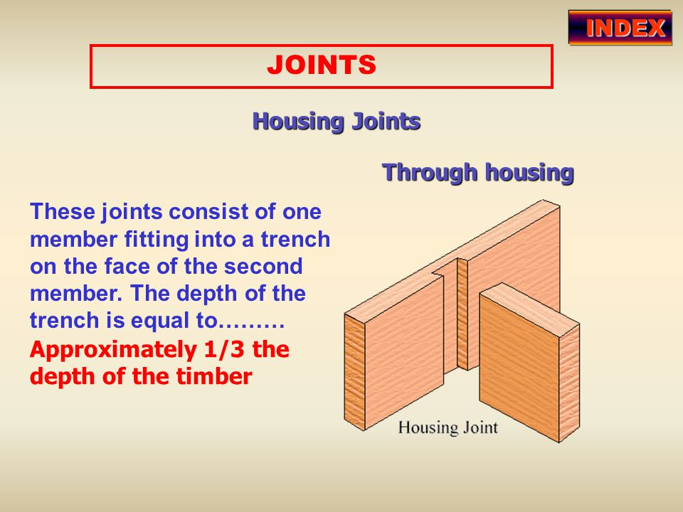 JOINTS Housing Joints These joints consist of one member fitting into a trench on the face of the second member. The depth of the trench is equal to……
