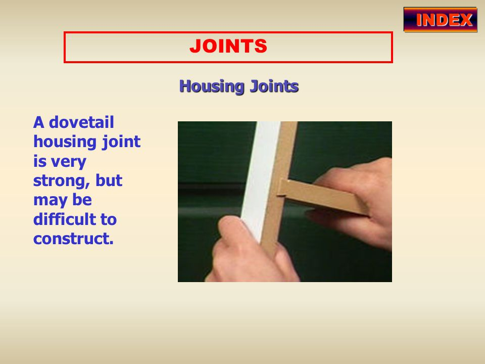 JOINTS Housing Joints A dovetail housing joint is very strong, but may be difficult to construct. INDEX