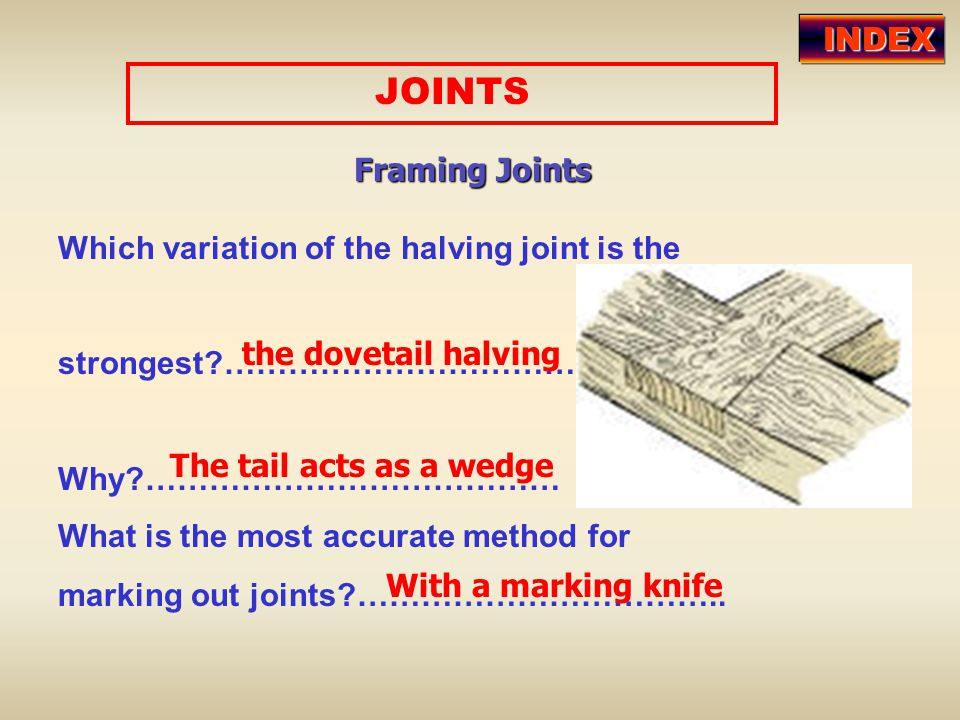 JOINTS Framing Joints Which variation of the halving joint is the strongest?…………………………… Why?………………………………… What is the most accurate method for marking