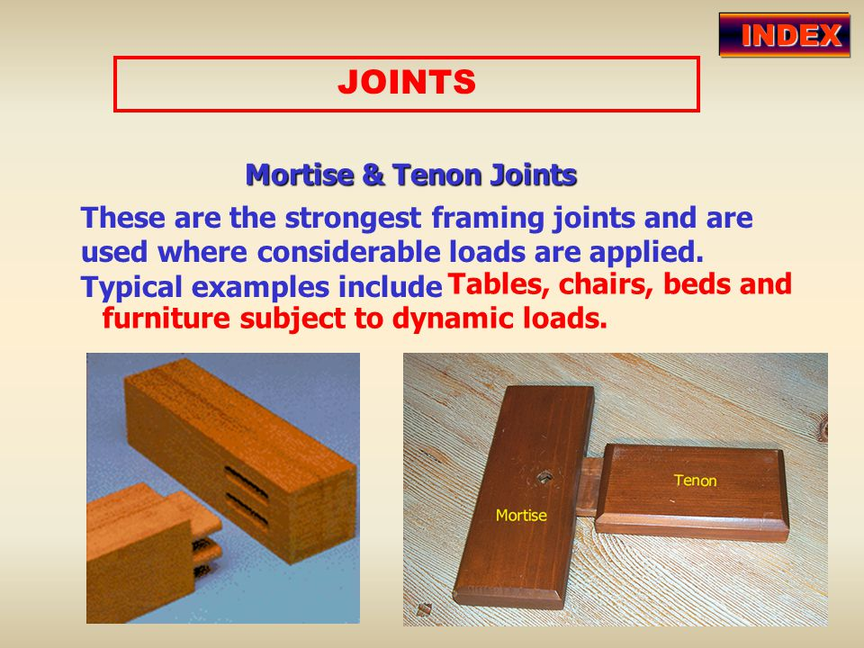 JOINTS Mortise & Tenon Joints These are the strongest framing joints and are used where considerable loads are applied. Typical examples include Table