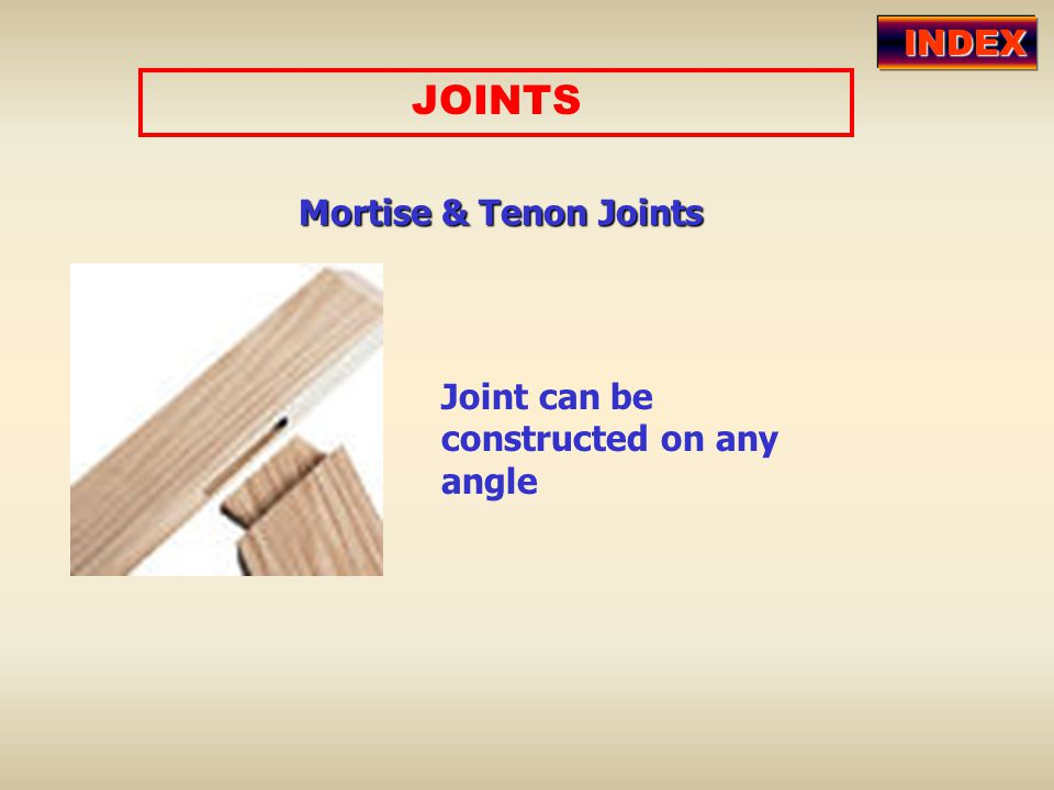 JOINTS Mortise & Tenon Joints Joint can be constructed on any angle INDEX