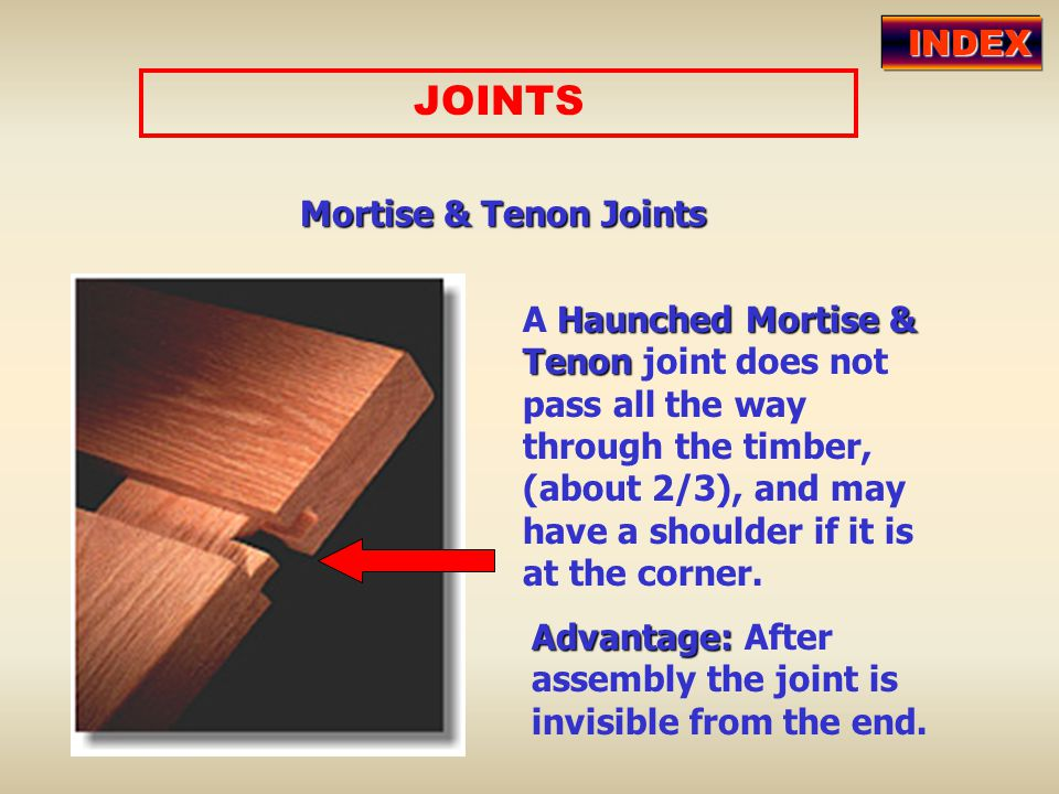 JOINTS Mortise & Tenon Joints A Haunched Mortise & Tenon joint does not pass all the way through the timber, (about 2/3), and may have a shoulder if i