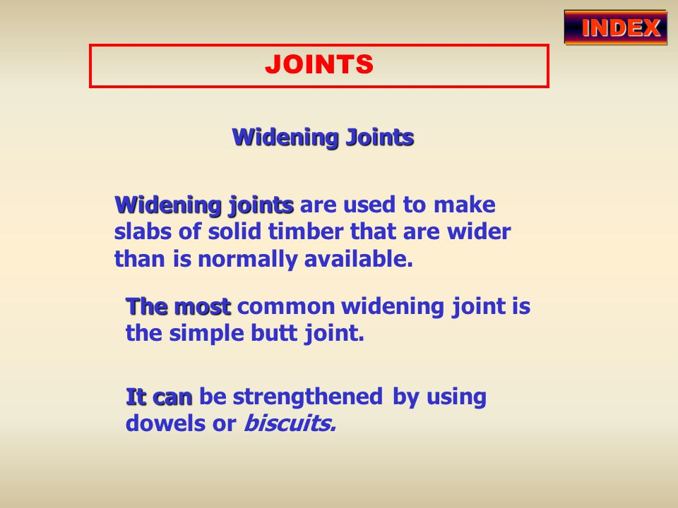 JOINTSWidening Joints Widening joints joints are used to make slabs of solid timber that are wider than is normally available. The most most common wi