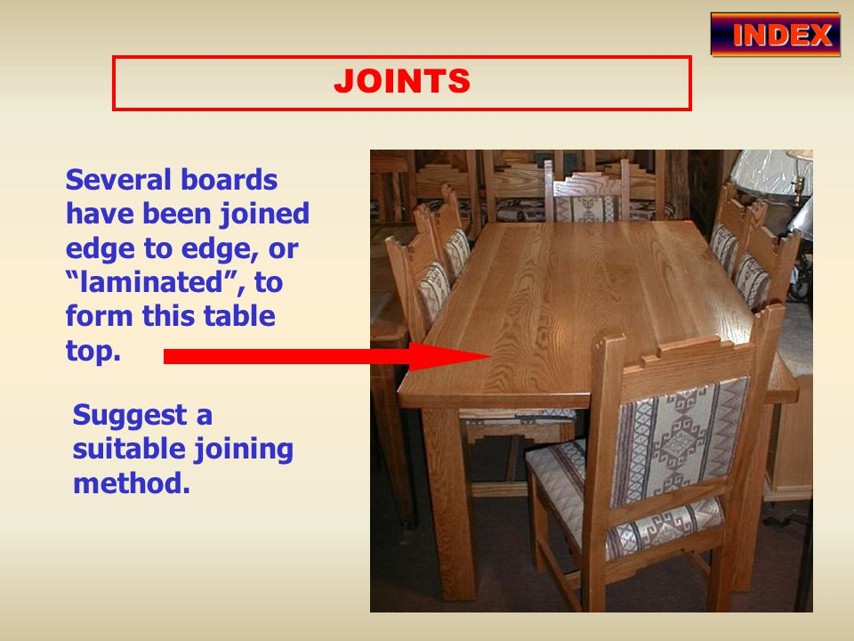 "JOINTS Several boards have been joined edge to edge, or ""laminated"", to form this table top. Suggest a suitable joining method. INDEX"