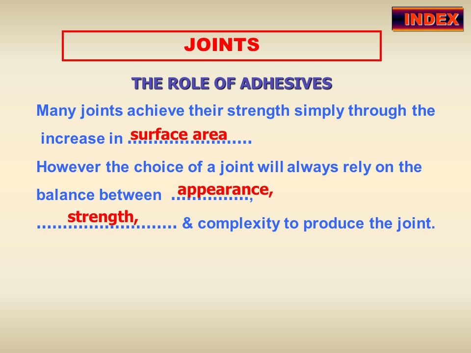 Many joints achieve their strength simply through the increase in …………………… However the choice of a joint will always rely on the balance between ……………