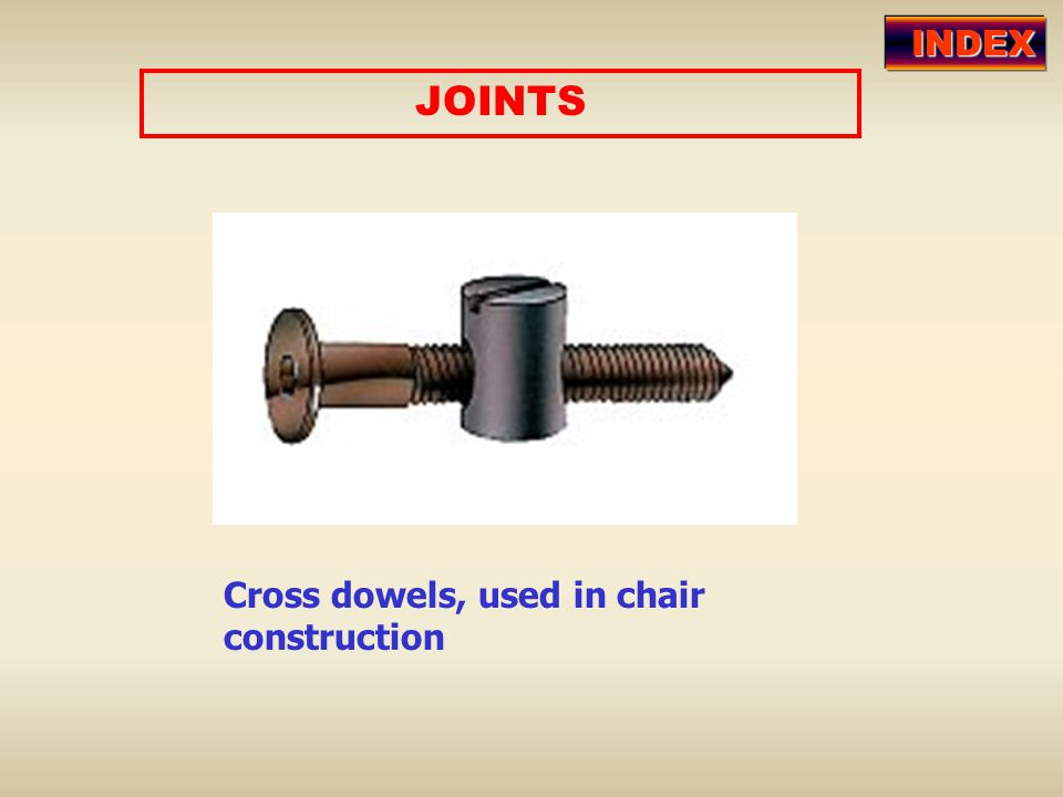 JOINTS Cross dowels, used in chair construction INDEX