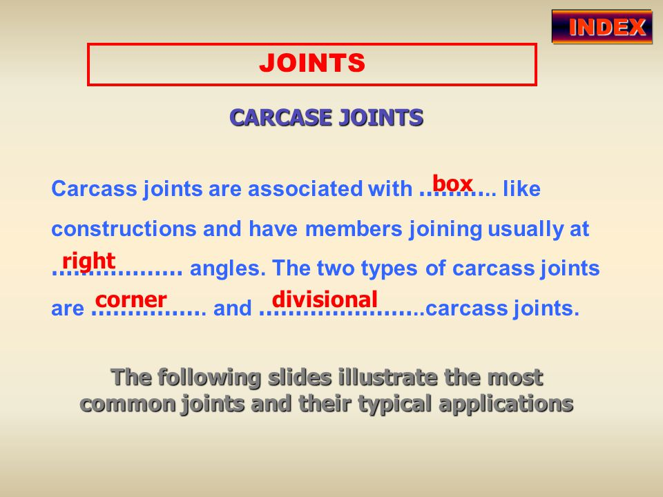 Carcass joints are associated with ……….. like constructions and have members joining usually at ……………… angles. The two types of carcass joints are ………