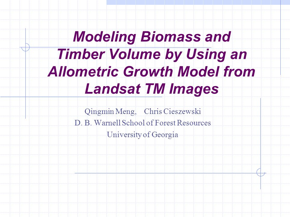 Modeling Biomass and Timber Volume by Using an Allometric Growth Model from Landsat TM Images Qingmin Meng, Chris Cieszewski D.