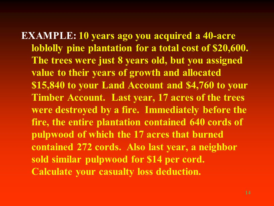 14 EXAMPLE: 10 years ago you acquired a 40-acre loblolly pine plantation for a total cost of $20,600. The trees were just 8 years old, but you assigne