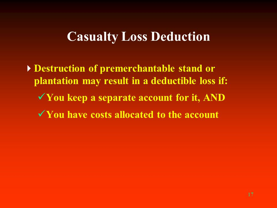 17 Casualty Loss Deduction  Destruction of premerchantable stand or plantation may result in a deductible loss if: You keep a separate account for it