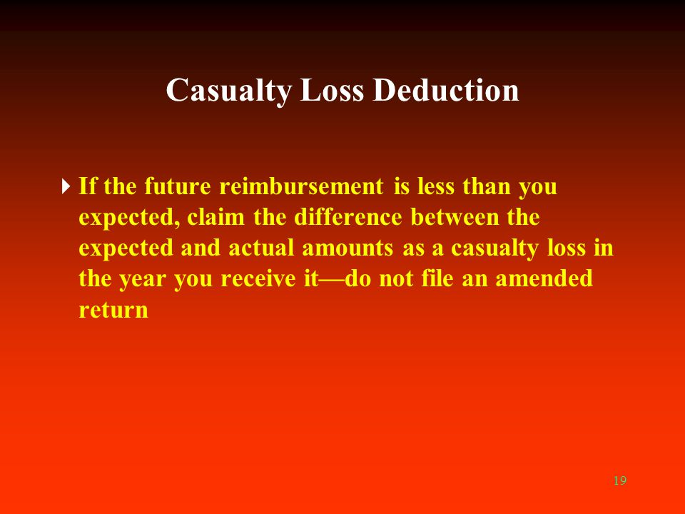19 Casualty Loss Deduction  If the future reimbursement is less than you expected, claim the difference between the expected and actual amounts as a