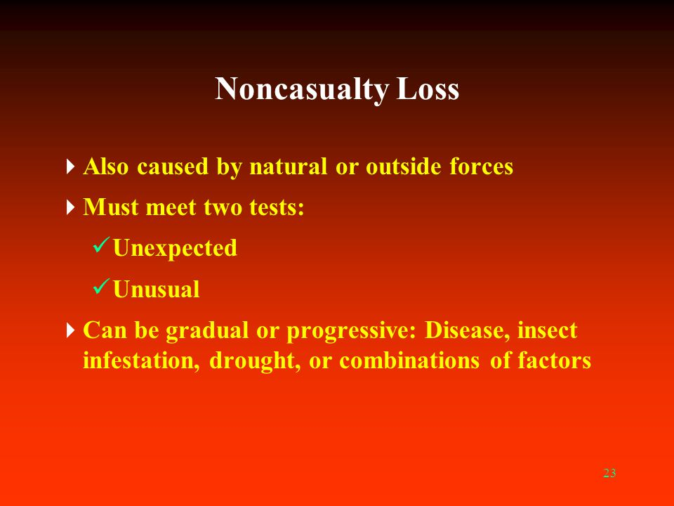 23 Noncasualty Loss  Also caused by natural or outside forces  Must meet two tests: Unexpected Unusual  Can be gradual or progressive: Disease, ins