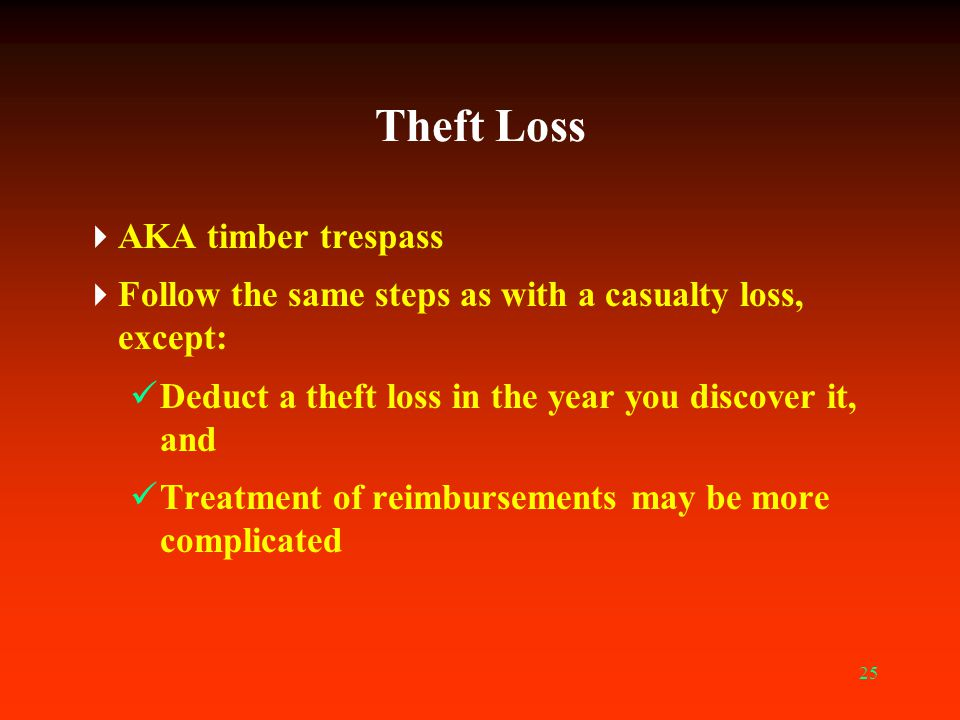 25 Theft Loss  AKA timber trespass  Follow the same steps as with a casualty loss, except: Deduct a theft loss in the year you discover it, and Trea