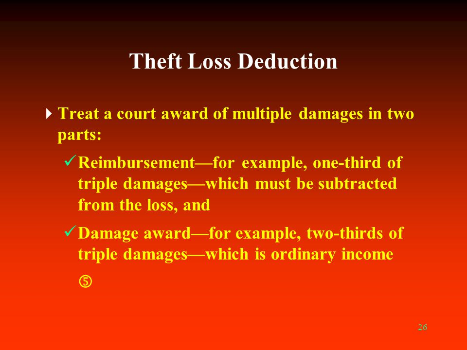 26 Theft Loss Deduction  Treat a court award of multiple damages in two parts: Reimbursement—for example, one-third of triple damages—which must be s