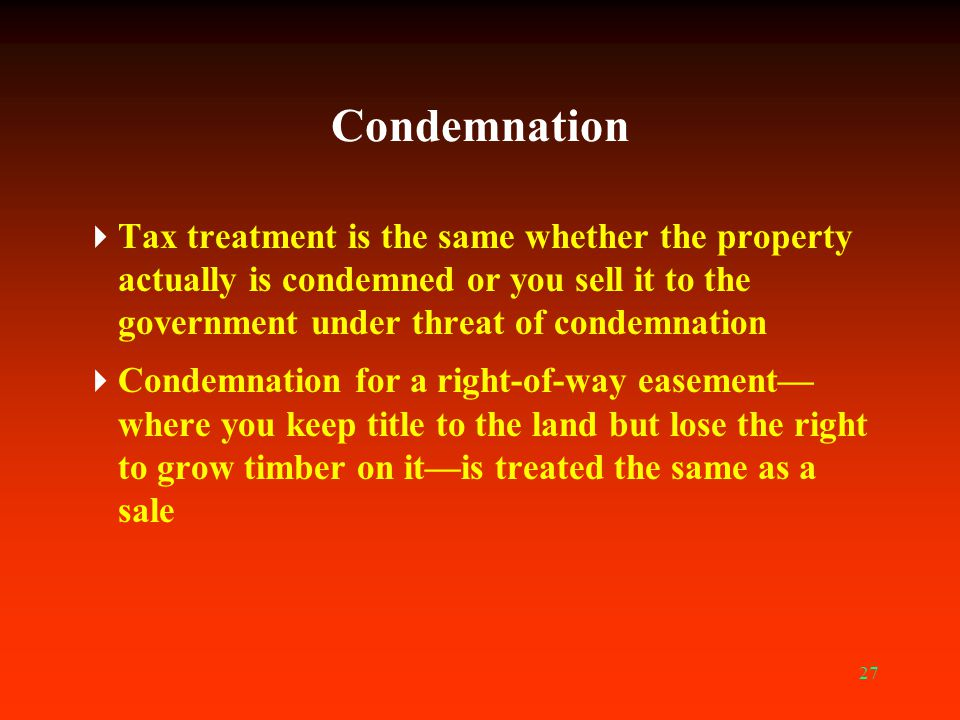 27 Condemnation  Tax treatment is the same whether the property actually is condemned or you sell it to the government under threat of condemnation 