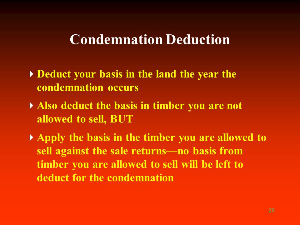 29 Condemnation Deduction  Deduct your basis in the land the year the condemnation occurs  Also deduct the basis in timber you are not allowed to se