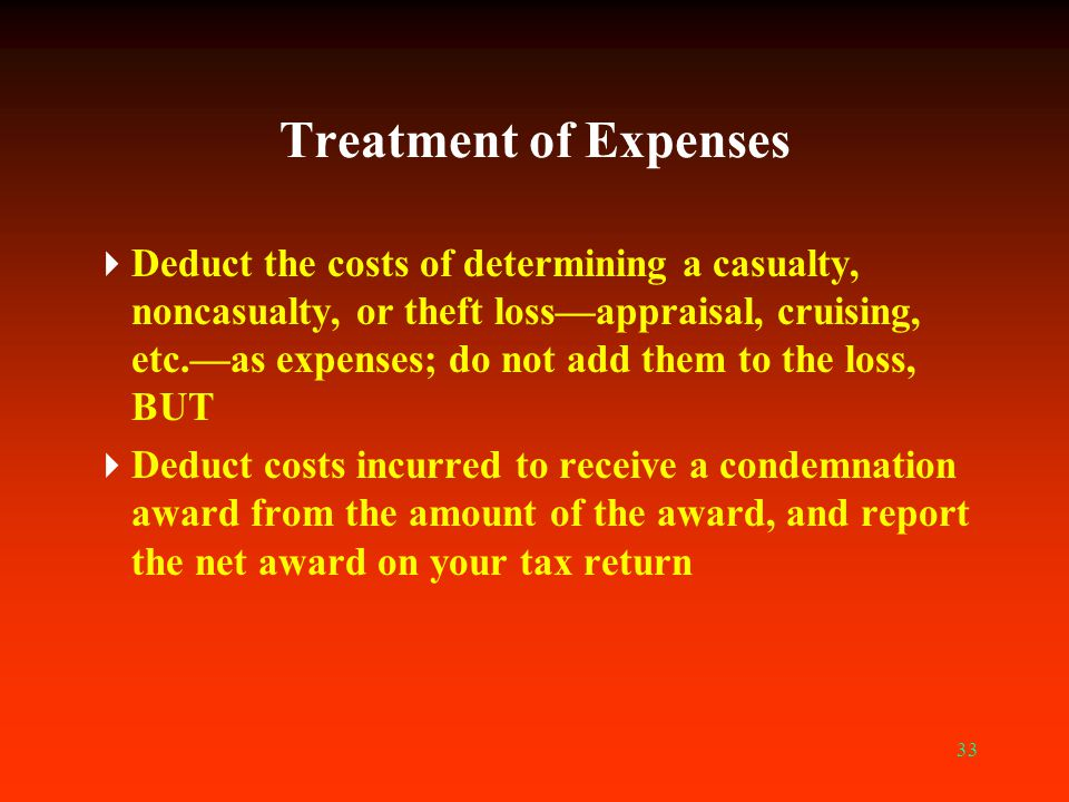 33 Treatment of Expenses  Deduct the costs of determining a casualty, noncasualty, or theft loss—appraisal, cruising, etc.—as expenses; do not add th