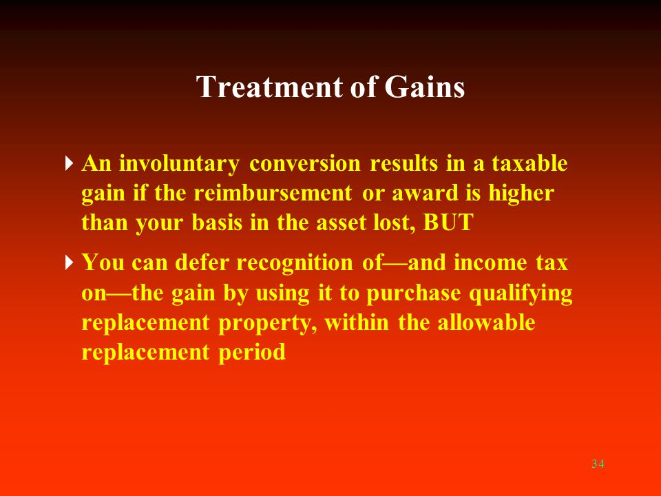 34 Treatment of Gains  An involuntary conversion results in a taxable gain if the reimbursement or award is higher than your basis in the asset lost,