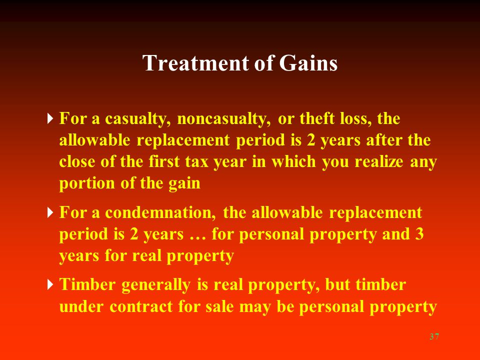 37 Treatment of Gains  For a casualty, noncasualty, or theft loss, the allowable replacement period is 2 years after the close of the first tax year