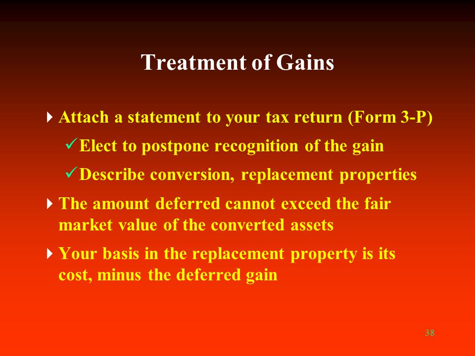 38 Treatment of Gains  Attach a statement to your tax return (Form 3-P) Elect to postpone recognition of the gain Describe conversion, replacement pr