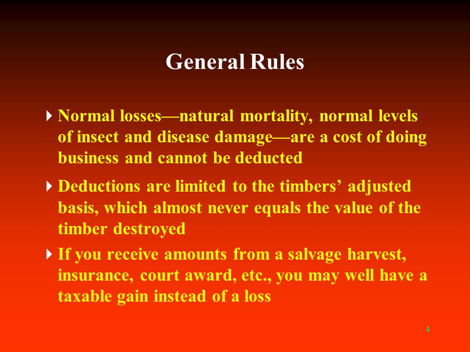 4 General Rules  Normal losses—natural mortality, normal levels of insect and disease damage—are a cost of doing business and cannot be deducted  De