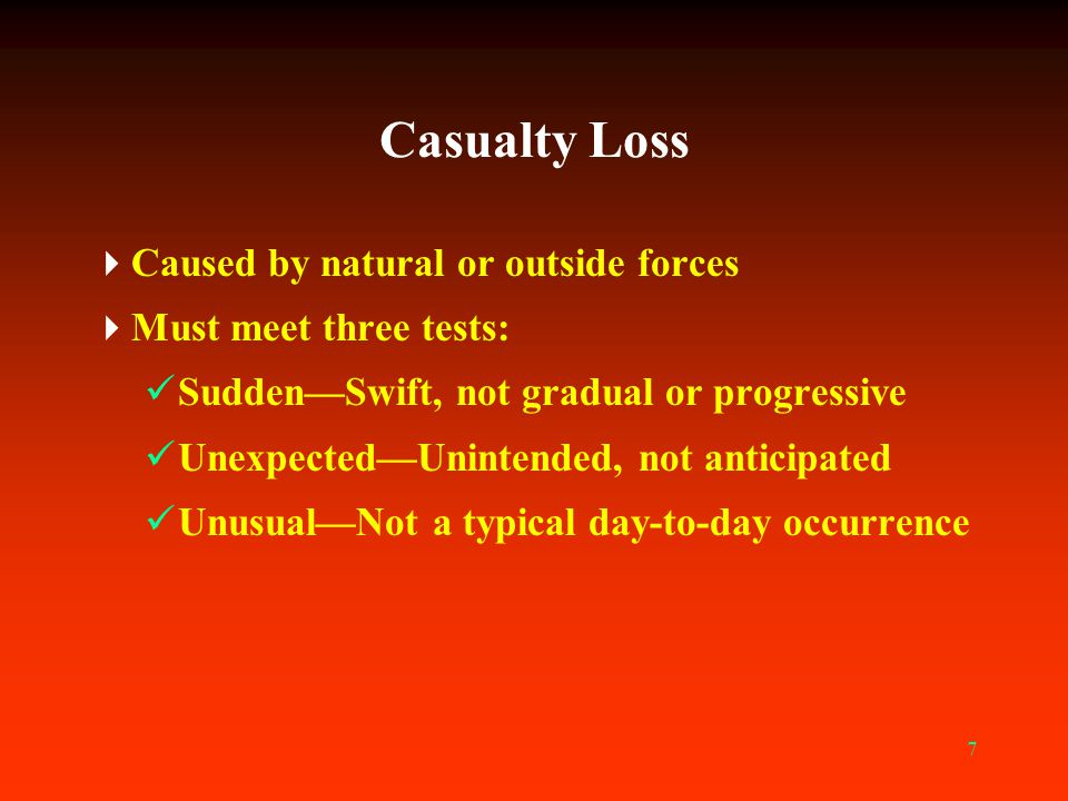 7 Casualty Loss  Caused by natural or outside forces  Must meet three tests: Sudden—Swift, not gradual or progressive Unexpected—Unintended, not ant