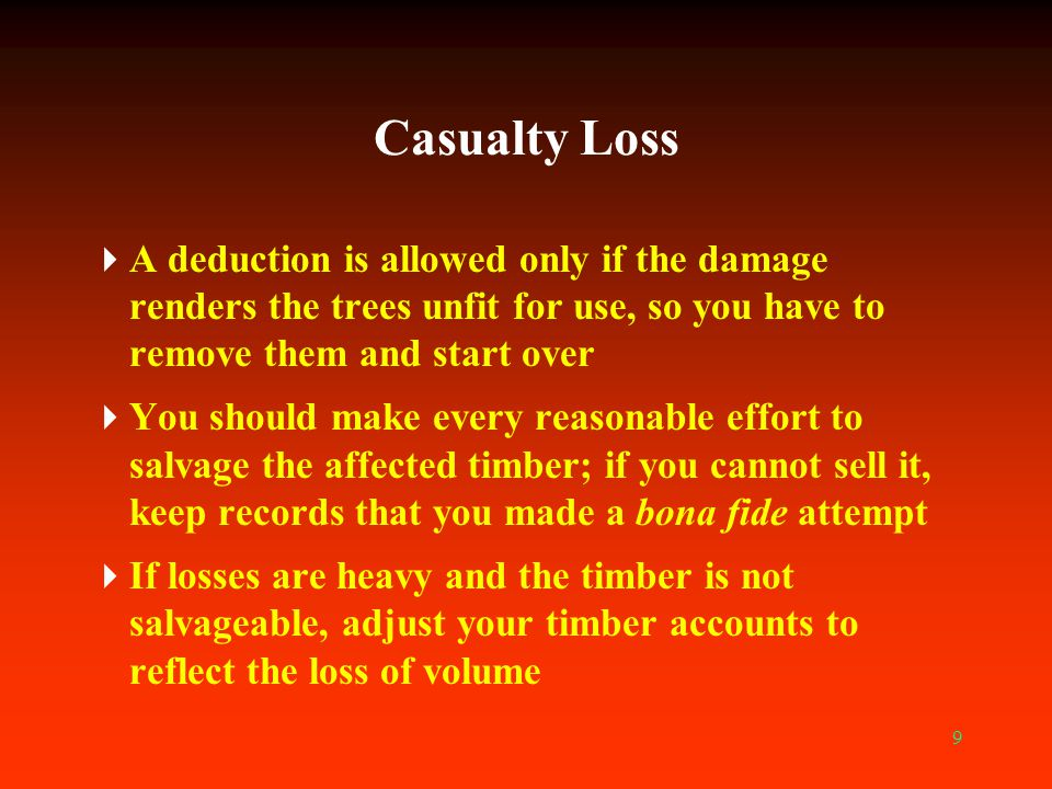 9 Casualty Loss  A deduction is allowed only if the damage renders the trees unfit for use, so you have to remove them and start over  You should ma