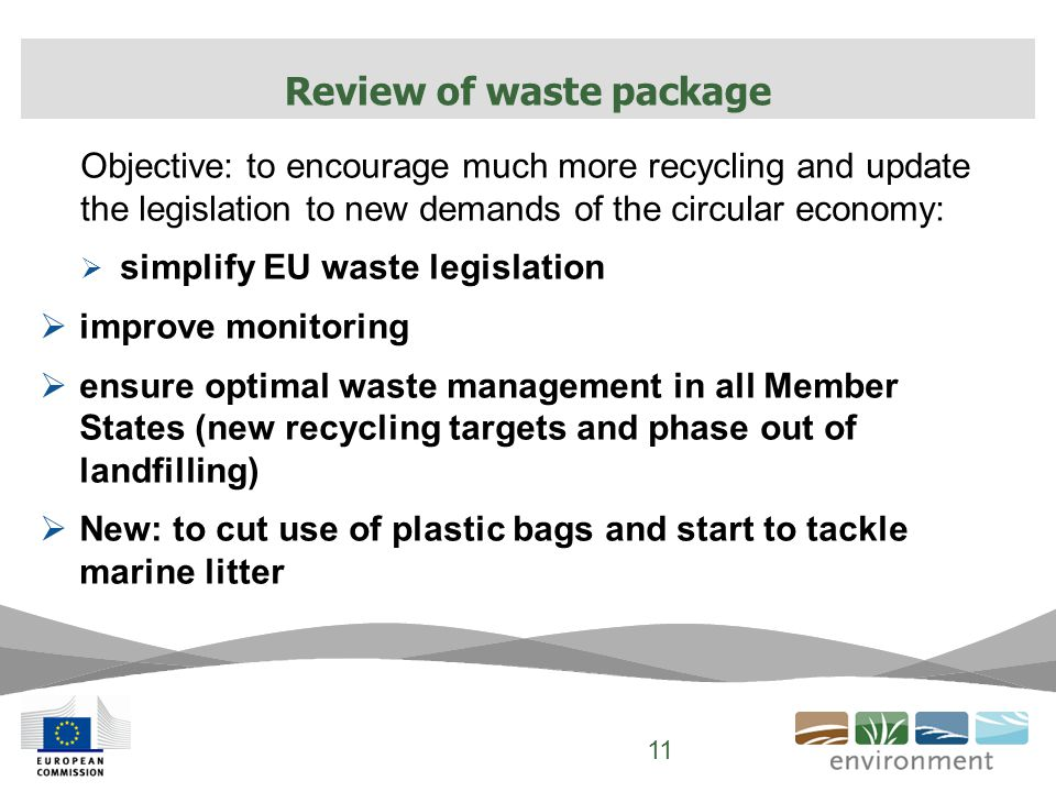 Objective: to encourage much more recycling and update the legislation to new demands of the circular economy:  simplify EU waste legislation  improve monitoring  ensure optimal waste management in all Member States (new recycling targets and phase out of landfilling)  New: to cut use of plastic bags and start to tackle marine litter Review of waste package 11