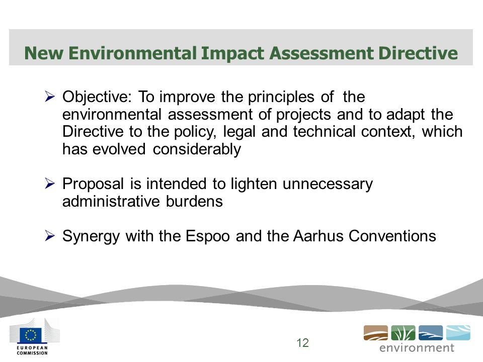  Objective: To improve the principles of the environmental assessment of projects and to adapt the Directive to the policy, legal and technical context, which has evolved considerably  Proposal is intended to lighten unnecessary administrative burdens  Synergy with the Espoo and the Aarhus Conventions New Environmental Impact Assessment Directive 12
