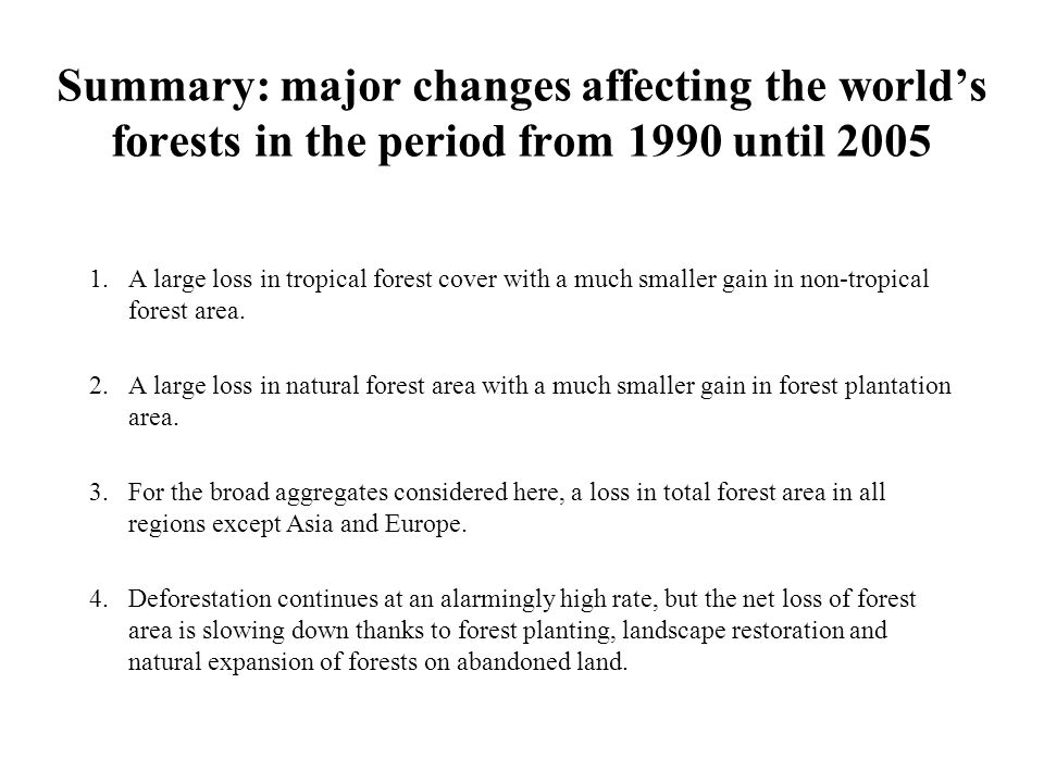 Summary: major changes affecting the world's forests in the period from 1990 until 2005 1.A large loss in tropical forest cover with a much smaller gain in non-tropical forest area.