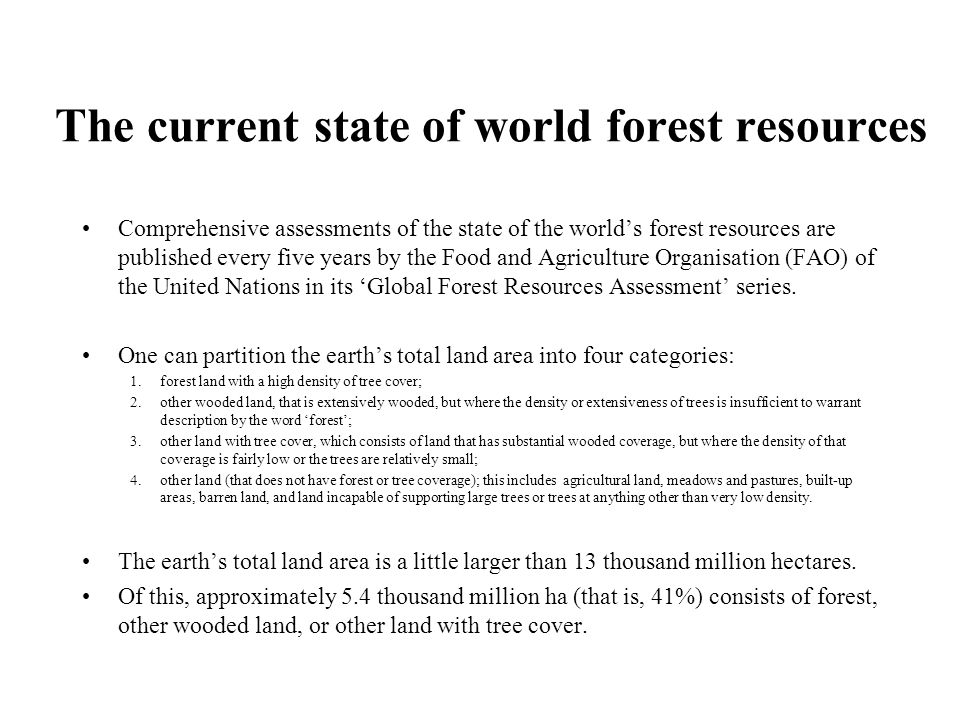 The current state of world forest resources Comprehensive assessments of the state of the world's forest resources are published every five years by the Food and Agriculture Organisation (FAO) of the United Nations in its 'Global Forest Resources Assessment' series.